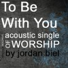 Product Image: Jordan Biel - To Be With You: Acoustic Single Of Worship