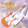 Ray Kiker - If Jesus Had A Guitar